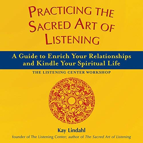 Practicing the Sacred Art of Listening: A Guide to Enrich Your Relationships and Kindle Your Spiritual Life (The Art of