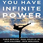 You Have Infinite Power: Ultimate Success Through Energy, Passion, Purpose & the Principles of Taekwondo | Chris Berlow,Paul Melella Jr.,Nick Palumbo,Rick Wollman