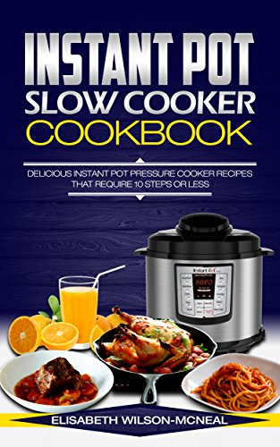 Instant Pot Slow Cooker Cookbook: Delicious Instant Pot Pressure Cooker Recipes That Require 10 Steps Or Less by Elisabeth Wilson-McNeal
