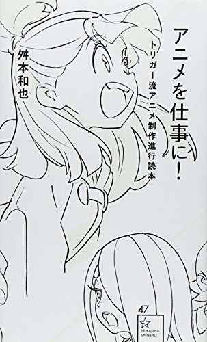 アニメを仕事に! トリガー流アニメ制作進行読本 (星海社新書)
