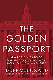 The Golden Passport: Harvard Business School, the Limits of Capitalism, and the Moral Failure of the MBA Elite