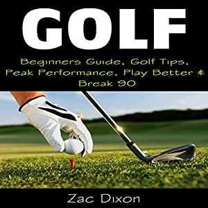 Golf: Beginners Guide, Golf Tips, Peak Performance, Play Better & Break 90 Audiobook