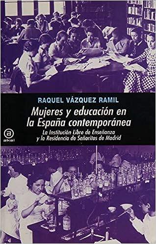 Mujeres y educación en la España Contemporánea: La Institución Libre de Enseñanza y su estela: la Residencia de Señoritas de Madrid Universitaria: Amazon.es: Vázquez Ramil, Raquel: Libros