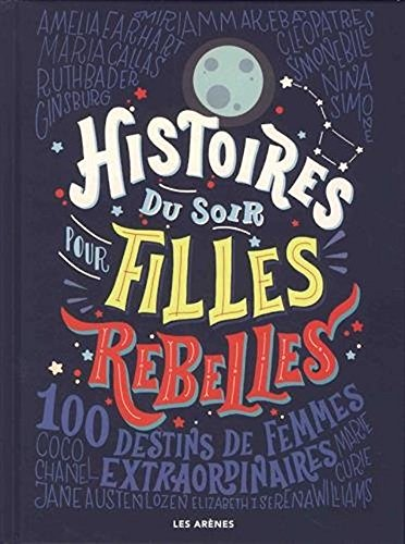 Histoires du soir pour filles rebelles : 100 destins de femmes extraordinaires [ Good Night Stories for Rebel Girls - 100 tales of extraordinary women ] (French Edition)