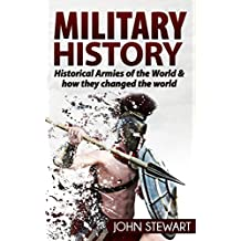 Military History: Historical Armies of the World & How They Changed the World (Greek History, Spartans, Roman Army, Ancient Rome, Egyptian History, Special Ops)