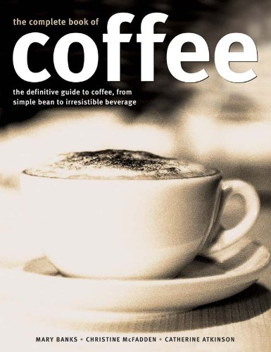 Complete Book of Coffee: The definitive guide to coffee, from simple bean to irresistible beverage, including over 100 classic coffee recipes pdf epub