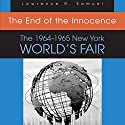 The End of the Innocence: The 1964-1965 New York World's Fair Audiobook by Lawrence R. Samuel Narrated by Richard Teimer