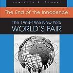 The End of the Innocence: The 1964-1965 New York World's Fair   Lawrence R. Samuel