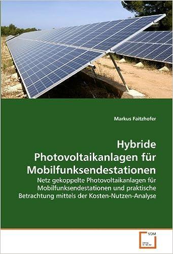 Hybride Photovoltaikanlagen für Mobilfunksendestationen: Netz gekoppelte Photovoltaikanlagen für Mobilfunksendestationen und praktische Betrachtung mittels der Kosten-Nutzen-Analyse