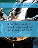 A Newbies Guide to Using GarageBand for IPhone and IPod Touch, Minute Help Guides Staff, 1475186118
