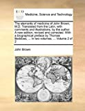 The Elements of Medicine of John Brown, M D Translated from the Latin, with Comments and Illustrations, by the Author a New Edition, Revised and Cor, John Brown, 1140966367
