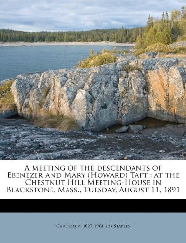 Read Online A meeting of the descendants of Ebenezer and Mary (Howard) Taft: at the Chestnut Hill Meeting-House in Blackstone, Mass., Tuesday, August 11, 1891 pdf
