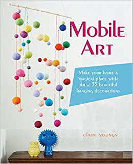 Mobile Art: 35 Beautiful Hanging Decorations For Your Home: Clare Youngs:  9781782492092: Amazon.com: Books