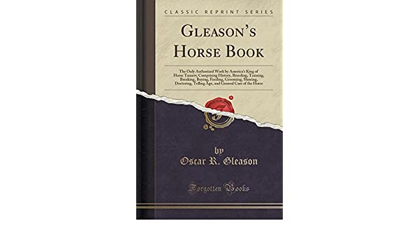 Gleasons Horse Book the Only Authorized Work by Americas King of Horse Tamers Comprising History Breeding Training Breaking Buying Feeding Telling Age and General Care of the Horse