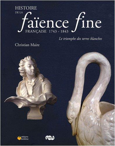 Histoire de la faïence fine française 1743-1843 : Le triomphe des terres blanches