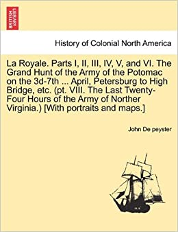 La Royale. Parts I, II, III, IV, V, and VI. The Grand Hunt of the Army of the Potomac on the 3d-7th ... April, Petersburg to High Bridge, etc. (pt. ... Norther Virginia.) [With portraits and maps.]