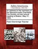 An Address to the Members of the Massachusetts Charitable Fire Society, at Their Annual Meeting in Boston, May 31 1805, Peter Oxenbridge Thacher, 1275813410
