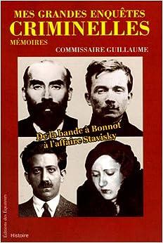 Mes grandes enquêtes criminelles : De la bande à Bonnot à laffaire Stavisky
