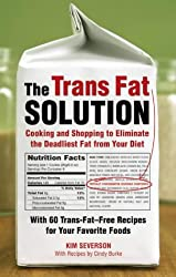 The Trans Fat Solution: Cooking and Shopping to Eliminate the Deadliest Fat from Your Diet: Insight and Inspiration from A-Z