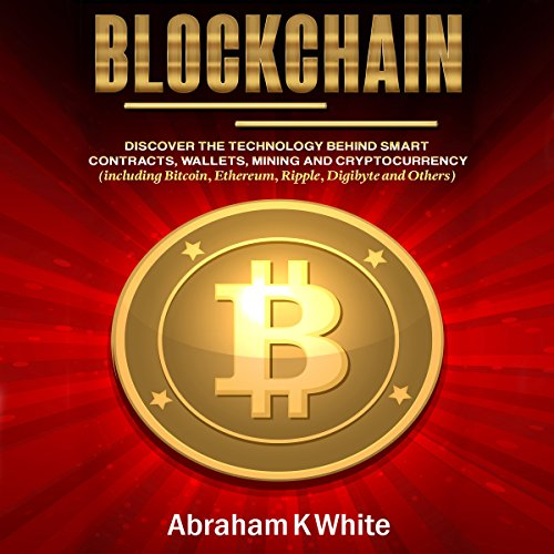 Blockchain: Discover the Technology behind Smart Contracts, Wallets, Mining and Cryptocurrency (including Bitcoin, Ethereum, Ripple, Digibyte and Others) by Abraham K White