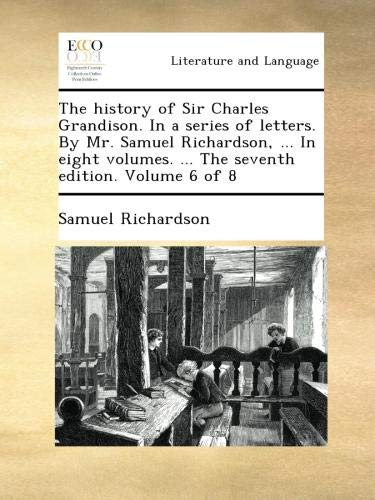 Read Online The history of Sir Charles Grandison. In a series of letters. By Mr. Samuel Richardson, ... In eight volumes. ... The seventh edition. Volume 6 of 8 ebook
