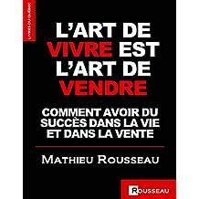 L'ART DE VIVRE EST L'ART DE VENDRE: COMMENT AVOIR DU SUCCÈS DANS LA VIE ET DANS LA VENTE (French Edition)