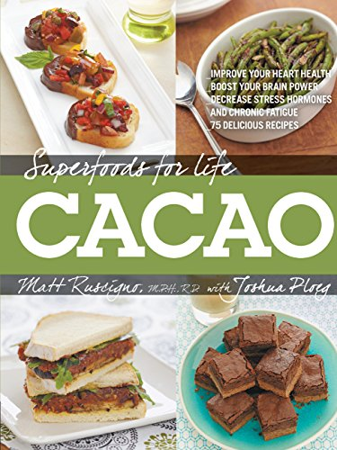 Superfoods for Life, Cacao: - Improve Heart Health - Boost Your Brain Power - Decrease Stress Hormones and Chronic Fatigue - 75 Delicious Recipes - by Matthew Ruscigno