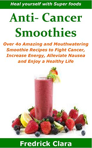 Anti- Cancer Smoothies: Heal yourself with Super foods: Over 4o Amazing and Mouthwatering Smoothie Recipes to Fight Cancer, Increase Energy, Alleviate Nausea and Enjoy a Healthy Life by Fredrick Clara