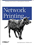 Network Printing : Building Print Services on Heterogeneous Networks, Radermacher, Todd and Gast, Matthew, 0596000383