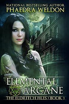 Elemental Arcane: An Urban Fantasy Novel Series (The Eldritch Files Book 1) by [Weldon, Phaedra]