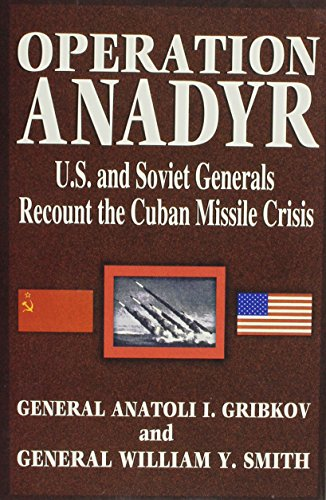 Operation Anadyr: U.S. and Soviet Generals Recount the Cuban Missile Crisis