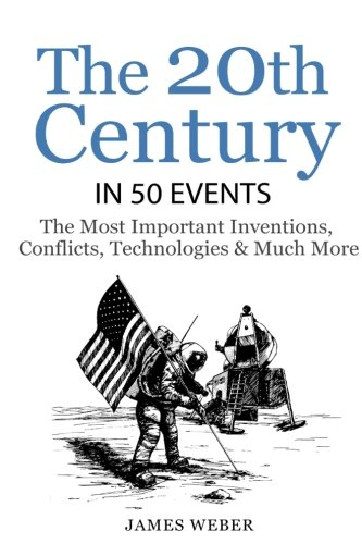 History: The 20th Century in 50 Events: The Most Important Inventions, Conflicts, Technologies & Much More  (World History, History Books, Modern History) (History in 50 Events Series) (Volume 8)
