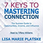 7 Keys to Mastering Connection: The Success Guide to Opportunities, Income, and Influence | Lisa Marie Platske