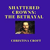 Shattered Crowns: The Betrayal: Shattered Crowns Trilogy, Book 3 | Christina Croft