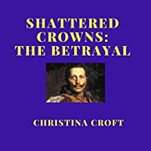 Shattered Crowns: The Betrayal: Shattered Crowns Trilogy, Book 3 Audiobook by Christina Croft Narrated by Jack Wynters