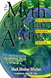 The Myth of Christian America : What You Need to Know about the Separation of Church and State, Whitten, Mark W., 1573122874