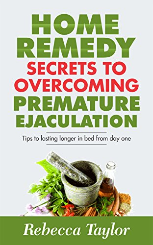 Home Remedy Secrets To Overcoming Premature Ejaculation: What Your Doctor Won't Tell You Works!