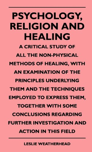 Psychology, Religion And Healing - A Critical Study Of All The Non-Physical Methods Of Healing, With An Examination Of The Principles Underlying Them ... Conclusions Regarding Further Investigati ebook