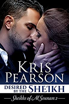 Desired by the Sheikh: sexy contemporary billionaire sheikh romance (Sheikhs of Al Sounam Book 2) by [Pearson, Kris]