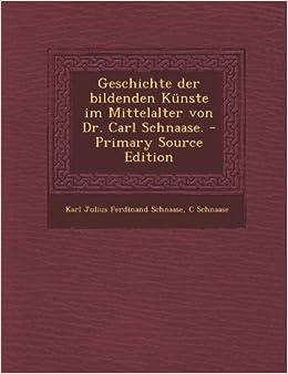 Geschichte Der Bildenden Kunste Im Mittelalter Von Dr. Carl Schnaase.