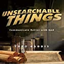 Unsearchable Things: Communicate Better with God Audiobook by Todd Gaddis Narrated by Al Remington