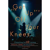 """Get Up off Your Knees: Preaching the """"U2"""" Catalog: Preaching the """"U2"""" Catalog"""