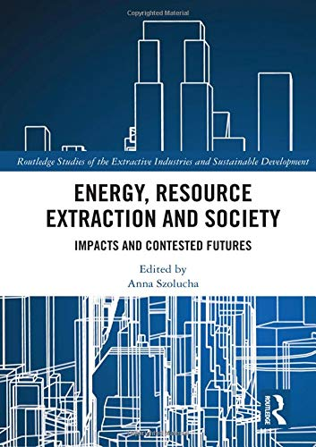 Energy, Resource Extraction and Society: Impacts and Contested Futures (Routledge Studies of the Extractive Industries and Sustainable Development) by Routledge