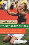 img - for It's Not About the Bra: Play Hard, Play Fair, and Put the Fun Back Into Competitive Sports by Brandi Chastain (2004-10-12) book / textbook / text book