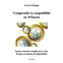 Comprendre la comptabilité en 10 leçons: Leçons, exercices corrigés, jeux, tests, lexique et annexes de comptabilité (Collection Classique) (French Edition)