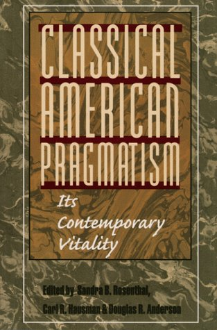 Classical American Pragmatism: ITS CONTEMPORARY VITALITY