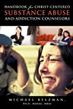 Handbook for Christ-Centered Substance Abuse and Addiction Counselors, Michael Belzman, 1609578090