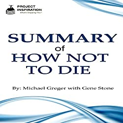 Summary of How Not to Die by Michael Greger, MD with Gene Stone