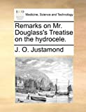 Remarks on Mr Douglass's Treatise on the Hydrocele, J. O. Justamond, 1170667678