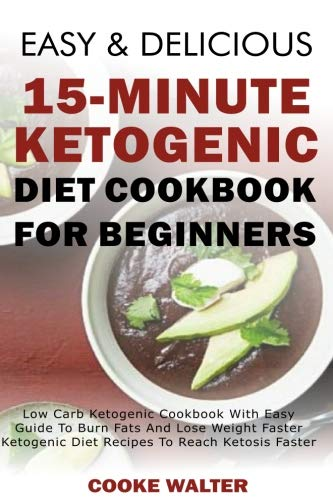 Easy And Delicious 15-minute Ketogenic Diet Cookbook For Beginners: Low Carb Ketogenic Cookbook With Easy Guide To Burn Fats And Lose Weight Faster - ... (Easy And Delicious Keto Diet) (Volume 3) by Cooke Walter